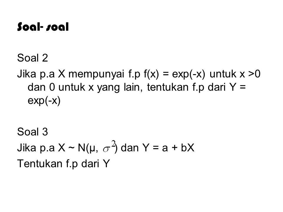Soal- soal Soal 2 Jika p.a X mempunyai f.p f(x) = exp(-x) untuk x >0 dan 0 untuk x yang lain, tentukan f.p dari Y = exp(-x) Soal 3 Jika p.a X ~ N(µ, ) dan Y = a + bX Tentukan f.p dari Y