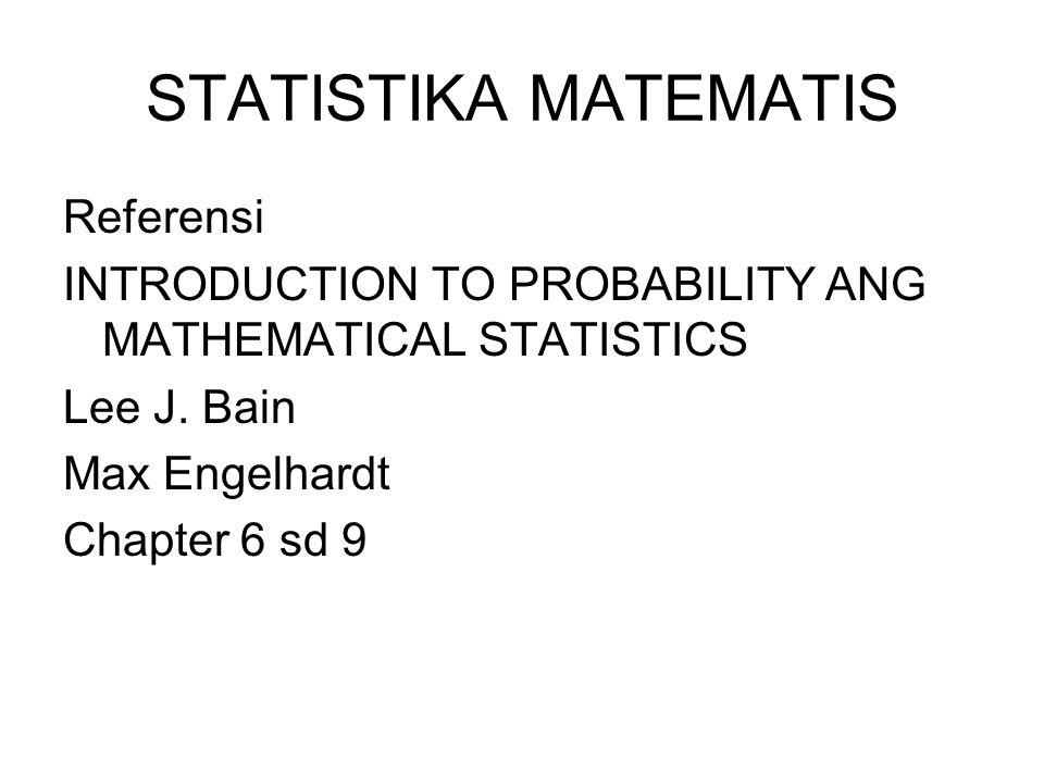 STATISTIKA MATEMATIS Referensi INTRODUCTION TO PROBABILITY ANG MATHEMATICAL STATISTICS Lee J. Bain Max Engelhardt Chapter 6 sd 9