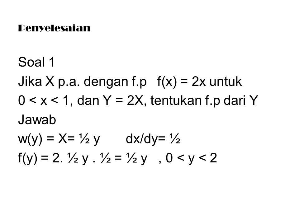 Penyelesaian Soal 1 Jika X p.a. dengan f.p f(x) = 2x untuk 0 < x < 1, dan Y = 2X, tentukan f.p dari Y Jawab w(y) = X= ½ y dx/dy= ½ f(y) = 2. ½ y. ½ =