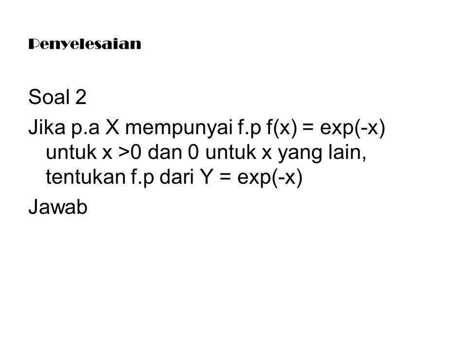 Penyelesaian Soal 2 Jika p.a X mempunyai f.p f(x) = exp(-x) untuk x >0 dan 0 untuk x yang lain, tentukan f.p dari Y = exp(-x) Jawab