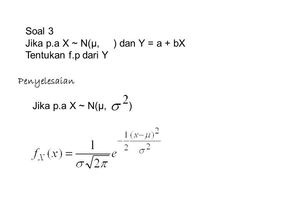 Penyelesaian Jika p.a X ~ N(µ, ) Soal 3 Jika p.a X ~ N(µ, ) dan Y = a + bX Tentukan f.p dari Y