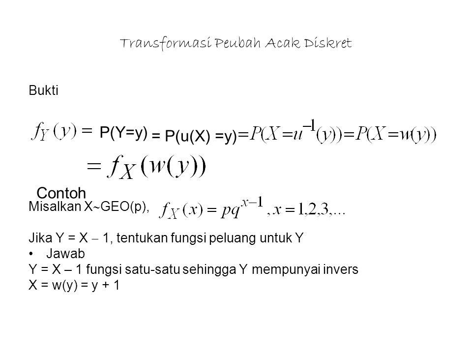 Transformasi Peubah Acak Diskret Bukti Misalkan X  GEO(p), Jika Y = X  1, tentukan fungsi peluang untuk Y Jawab Y = X – 1 fungsi satu-satu sehingga Y mempunyai invers X = w(y) = y + 1 P(Y=y) = P(u(X) =y) Contoh