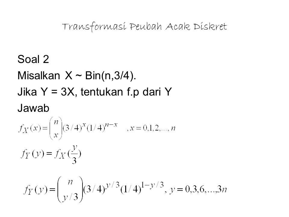 Transformasi Peubah Acak Diskret Soal 2 Misalkan X ~ Bin(n,3/4). Jika Y = 3X, tentukan f.p dari Y Jawab