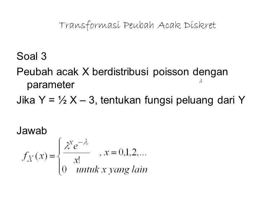Transformasi Peubah Acak Diskret Soal 3 Peubah acak X berdistribusi poisson dengan parameter Jika Y = ½ X – 3, tentukan fungsi peluang dari Y Jawab