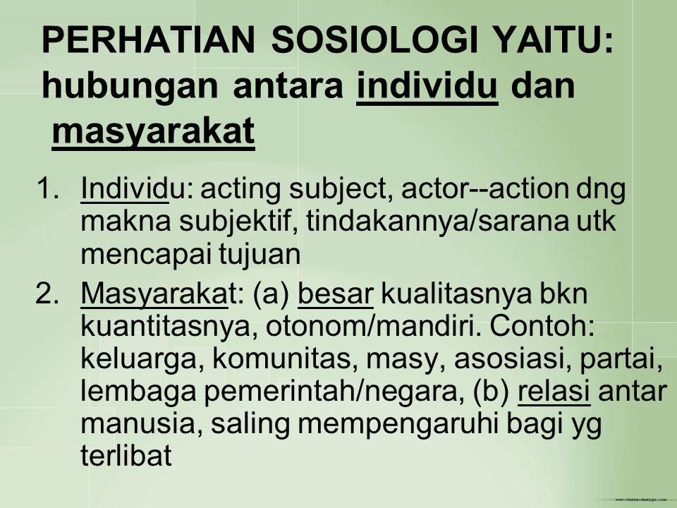 PERHATIAN SOSIOLOGI YAITU: hubungan antara individu dan masyarakat 1.Individu: acting subject, actor--action dng makna subjektif, tindakannya/sarana u