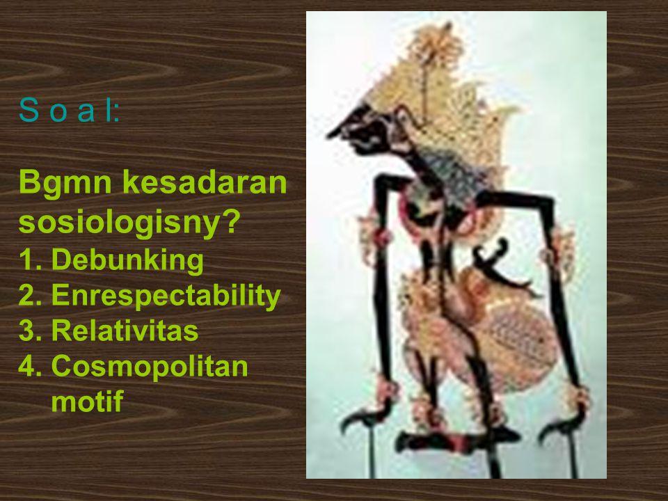 S o a l: Bgmn kesadaran sosiologisny? 1. Debunking 2. Enrespectability 3. Relativitas 4. Cosmopolitan motif