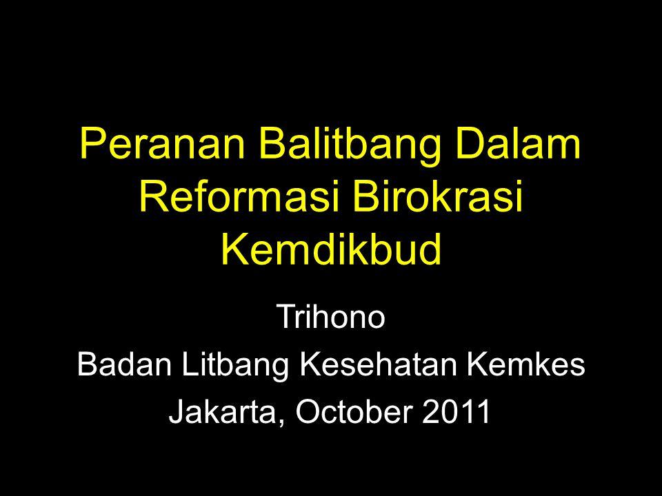 Peranan Balitbang Dalam Reformasi Birokrasi Kemdikbud Trihono Badan Litbang Kesehatan Kemkes Jakarta, October 2011