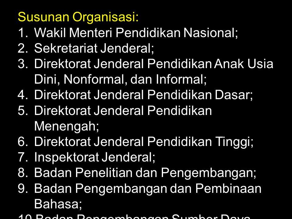 Susunan Organisasi: 1.Wakil Menteri Pendidikan Nasional; 2.Sekretariat Jenderal; 3.Direktorat Jenderal Pendidikan Anak Usia Dini, Nonformal, dan Infor