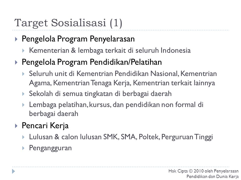 Target Sosialisasi (1)  Pengelola Program Penyelarasan  Kementerian & lembaga terkait di seluruh Indonesia  Pengelola Program Pendidikan/Pelatihan  Seluruh unit di Kementrian Pendidikan Nasional, Kementrian Agama, Kementrian Tenaga Kerja, Kementrian terkait lainnya  Sekolah di semua tingkatan di berbagai daerah  Lembaga pelatihan, kursus, dan pendidikan non formal di berbagai daerah  Pencari Kerja  Lulusan & calon lulusan SMK, SMA, Poltek, Perguruan Tinggi  Pengangguran Hak Cipta © 2010 oleh Penyelarasan Pendidikan dan Dunia Kerja
