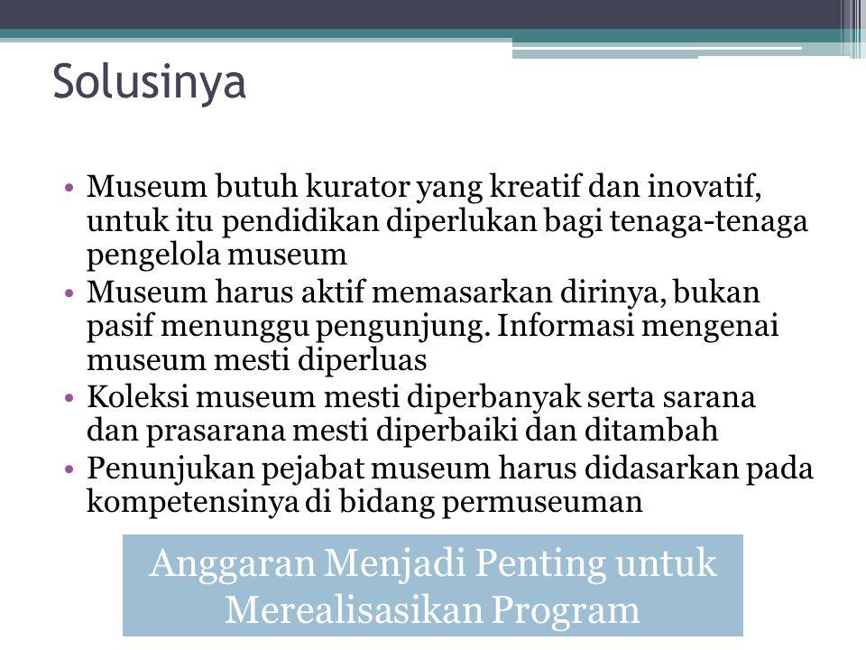 Solusinya Museum butuh kurator yang kreatif dan inovatif, untuk itu pendidikan diperlukan bagi tenaga-tenaga pengelola museum Museum harus aktif memasarkan dirinya, bukan pasif menunggu pengunjung.