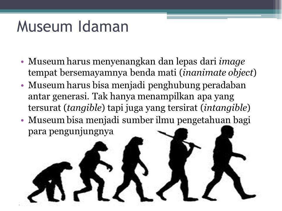 Museum Idaman Museum harus menyenangkan dan lepas dari image tempat bersemayamnya benda mati (inanimate object) Museum harus bisa menjadi penghubung peradaban antar generasi.