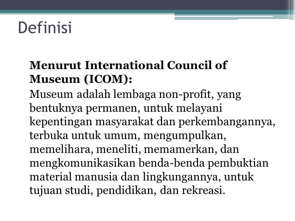 Definisi Menurut International Council of Museum (ICOM): Museum adalah lembaga non-profit, yang bentuknya permanen, untuk melayani kepentingan masyarakat dan perkembangannya, terbuka untuk umum, mengumpulkan, memelihara, meneliti, memamerkan, dan mengkomunikasikan benda-benda pembuktian material manusia dan lingkungannya, untuk tujuan studi, pendidikan, dan rekreasi.