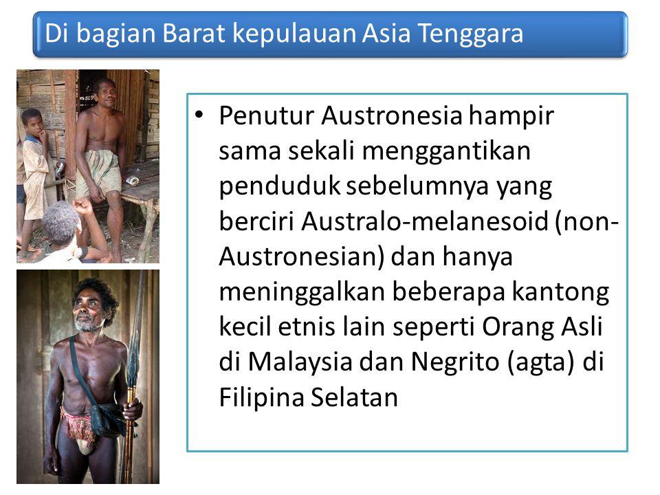 Di bagian Barat kepulauan Asia Tenggara Penutur Austronesia hampir sama sekali menggantikan penduduk sebelumnya yang berciri Australo-melanesoid (non-