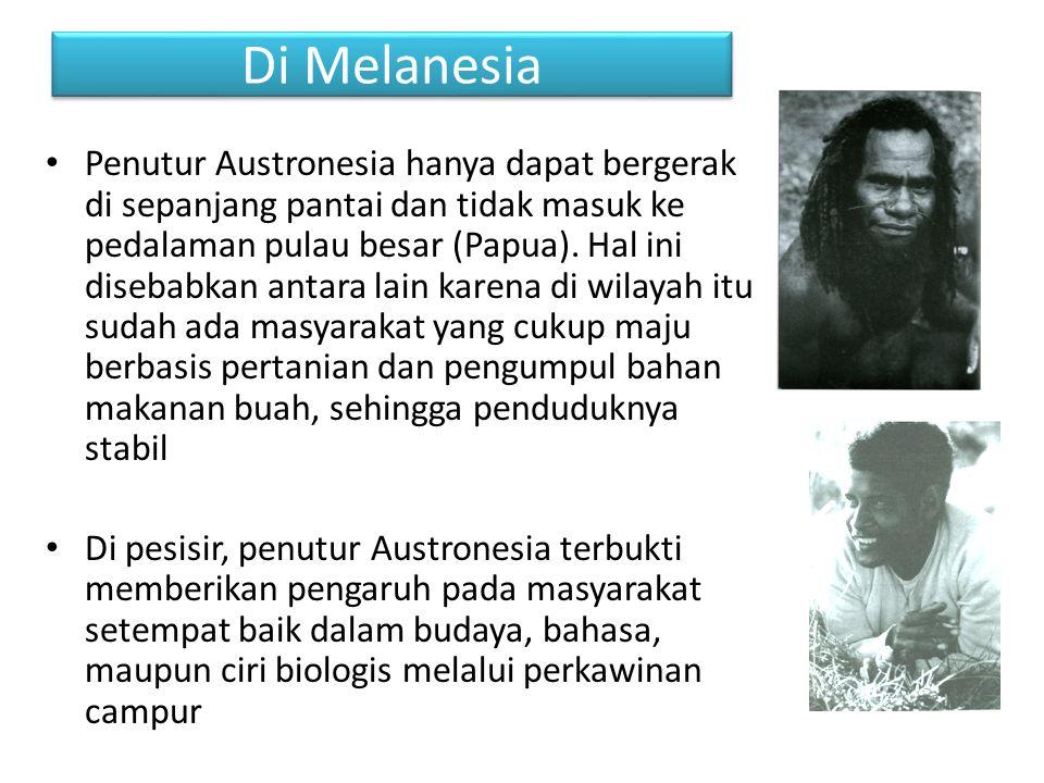 Di Melanesia Penutur Austronesia hanya dapat bergerak di sepanjang pantai dan tidak masuk ke pedalaman pulau besar (Papua). Hal ini disebabkan antara