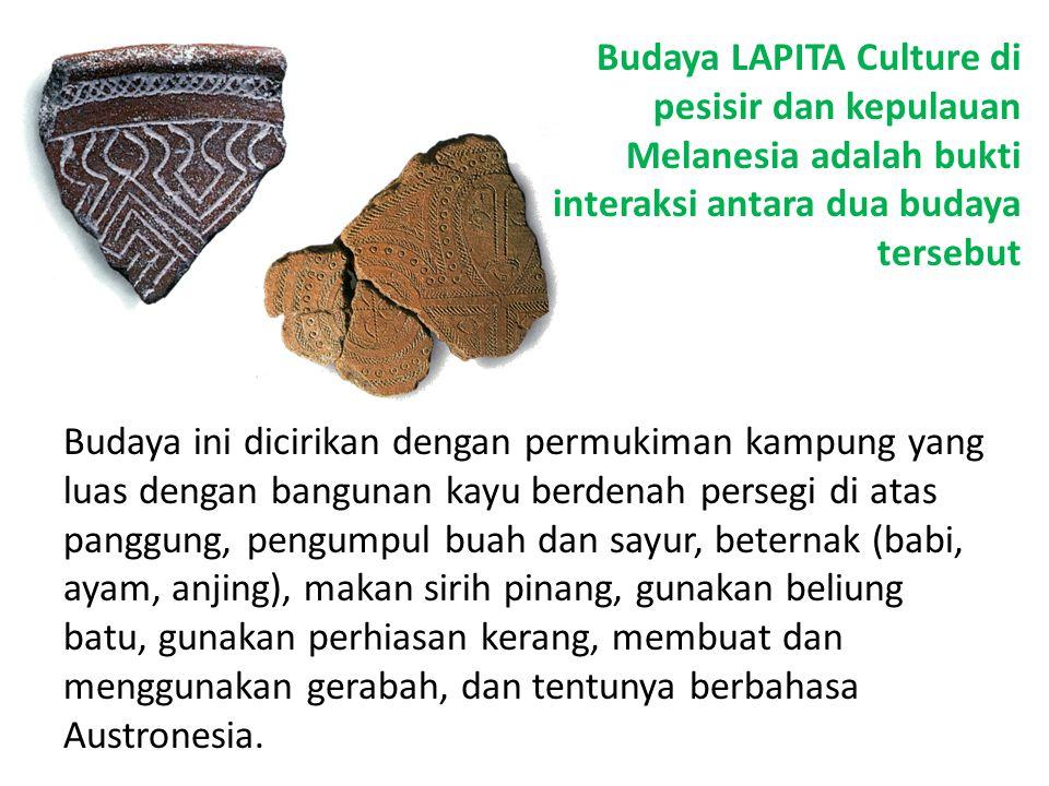 Budaya LAPITA Culture di pesisir dan kepulauan Melanesia adalah bukti interaksi antara dua budaya tersebut Budaya ini dicirikan dengan permukiman kamp