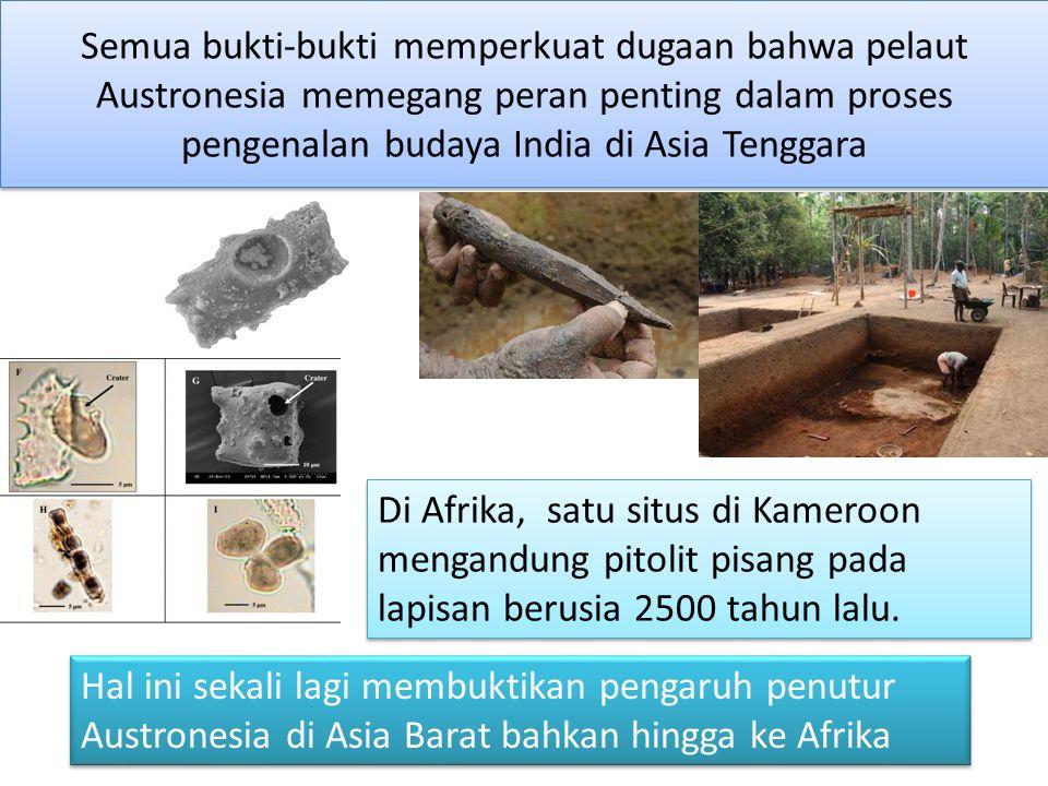 Semua bukti-bukti memperkuat dugaan bahwa pelaut Austronesia memegang peran penting dalam proses pengenalan budaya India di Asia Tenggara Di Afrika, s