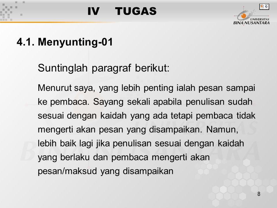 8 IVTUGAS 4.1. Menyunting-01 Suntinglah paragraf berikut: Menurut saya, yang lebih penting ialah pesan sampai ke pembaca. Sayang sekali apabila penuli
