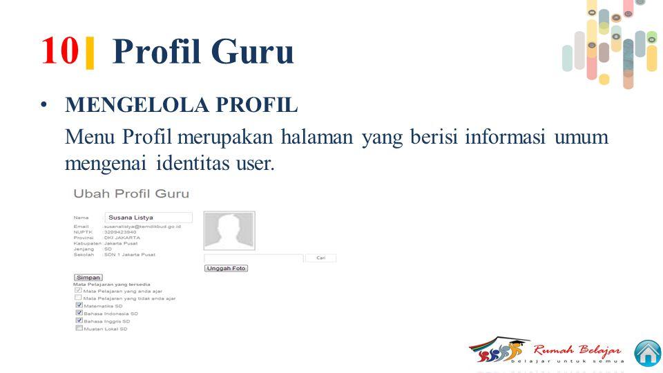 10 | Profil Guru MENGELOLA PROFIL Menu Profil merupakan halaman yang berisi informasi umum mengenai identitas user.
