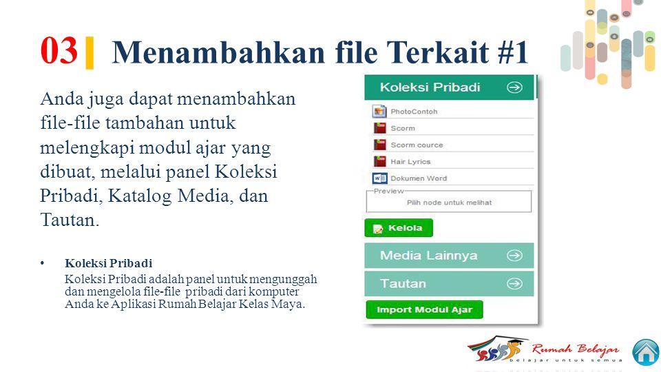 03 | Menambahkan file Terkait #1 Anda juga dapat menambahkan file-file tambahan untuk melengkapi modul ajar yang dibuat, melalui panel Koleksi Pribadi