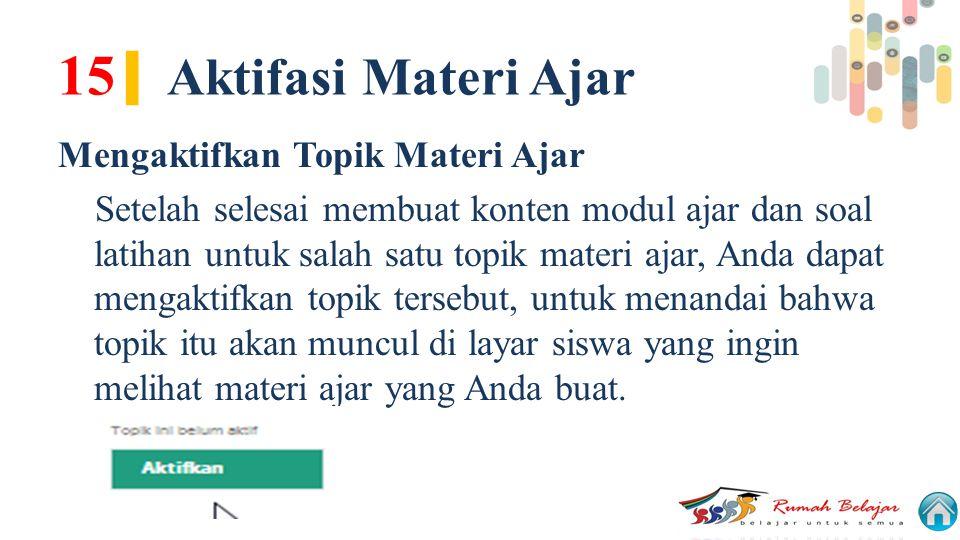 15 | Aktifasi Materi Ajar Mengaktifkan Topik Materi Ajar Setelah selesai membuat konten modul ajar dan soal latihan untuk salah satu topik materi ajar