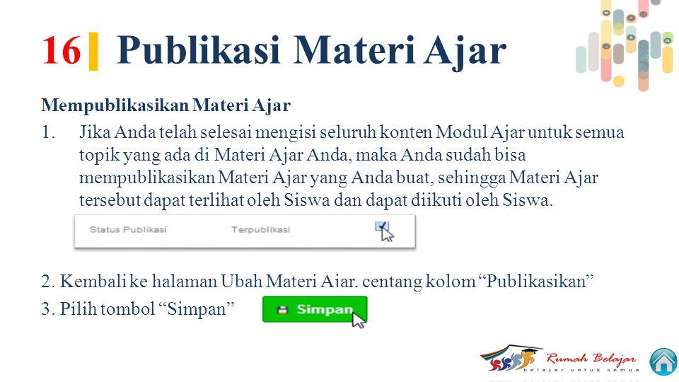 16 | Publikasi Materi Ajar Mempublikasikan Materi Ajar 1.Jika Anda telah selesai mengisi seluruh konten Modul Ajar untuk semua topik yang ada di Mater