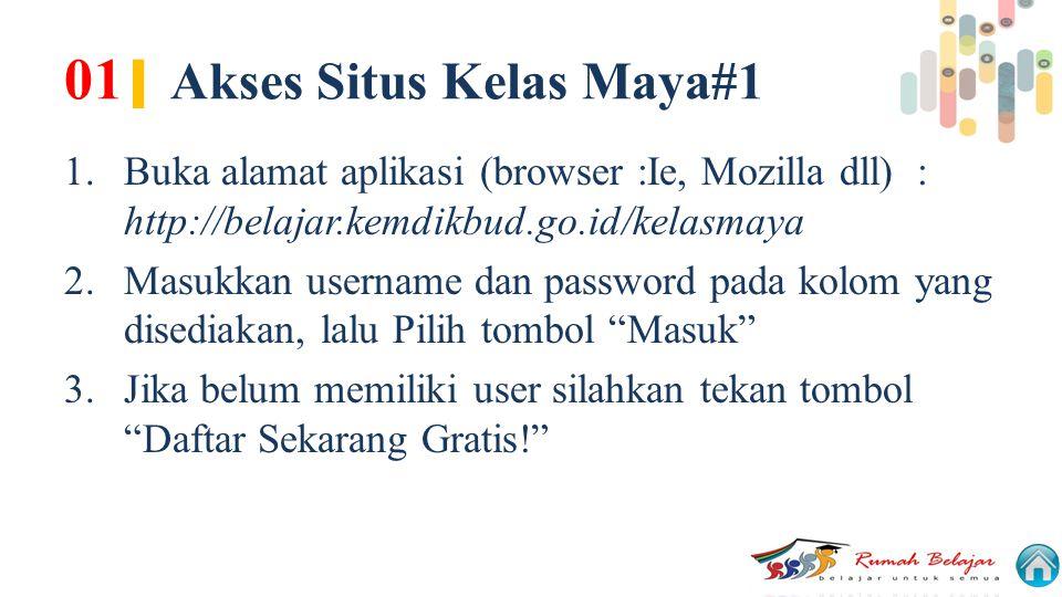 01 | Akses Situs Kelas Maya#1 1.Buka alamat aplikasi (browser :Ie, Mozilla dll) : http://belajar.kemdikbud.go.id/kelasmaya 2.Masukkan username dan pas