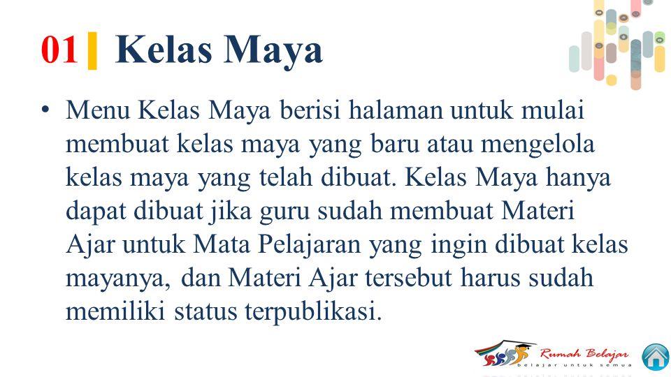 01 | Kelas Maya Menu Kelas Maya berisi halaman untuk mulai membuat kelas maya yang baru atau mengelola kelas maya yang telah dibuat. Kelas Maya hanya