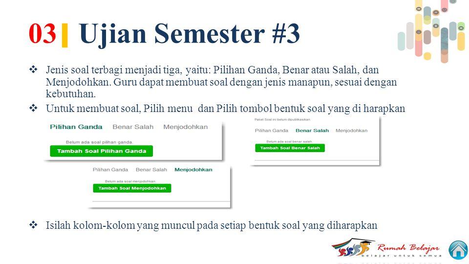 03 | Ujian Semester #3  Jenis soal terbagi menjadi tiga, yaitu: Pilihan Ganda, Benar atau Salah, dan Menjodohkan. Guru dapat membuat soal dengan jeni