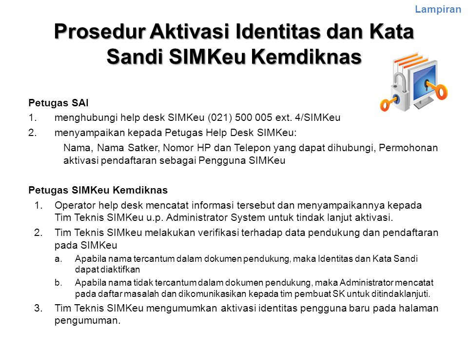 Prosedur Aktivasi Identitas dan Kata Sandi SIMKeu Kemdiknas Petugas SAI 1.menghubungi help desk SIMKeu (021) 500 005 ext. 4/SIMKeu 2.menyampaikan kepa