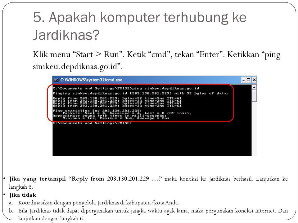 "Klik menu ""Start > Run"". Ketik ""cmd"", tekan ""Enter"". Ketikkan ""ping simkeu.depdiknas.go.id"". 5. Apakah komputer terhubung ke Jardiknas? Jika yang tert"