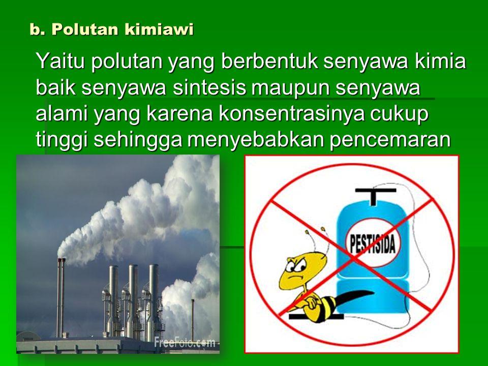 b. Polutan kimiawi Yaitu polutan yang berbentuk senyawa kimia baik senyawa sintesis maupun senyawa alami yang karena konsentrasinya cukup tinggi sehin