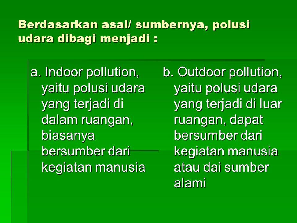 Berdasarkan asal/ sumbernya, polusi udara dibagi menjadi : a. Indoor pollution, yaitu polusi udara yang terjadi di dalam ruangan, biasanya bersumber d