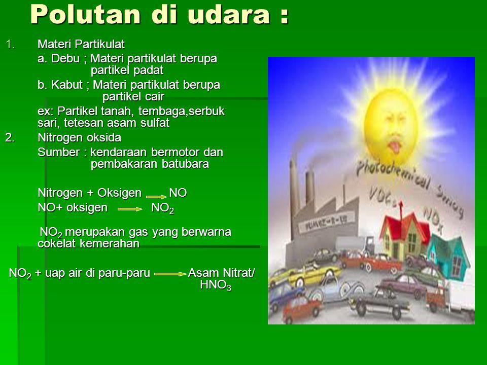 Polutan di udara : 1.Materi Partikulat a. Debu ; Materi partikulat berupa partikel padat b. Kabut ; Materi partikulat berupa partikel cair ex: Partike