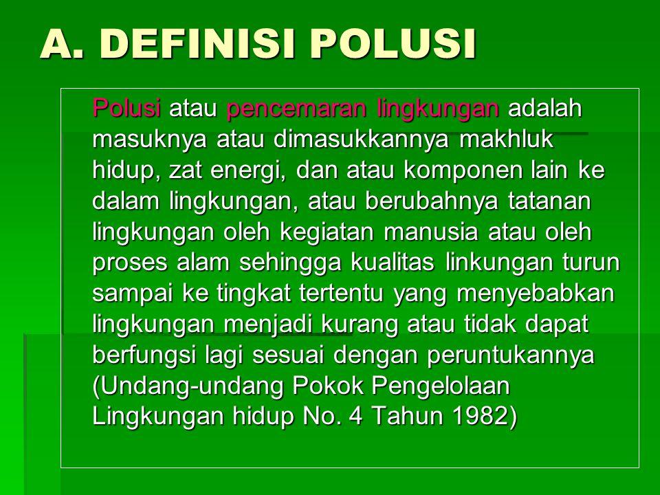 A. DEFINISI POLUSI Polusi atau pencemaran lingkungan adalah masuknya atau dimasukkannya makhluk hidup, zat energi, dan atau komponen lain ke dalam lin