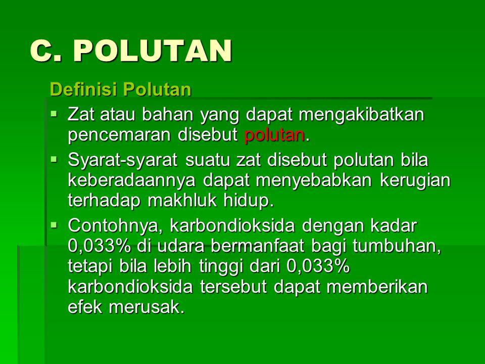 C. POLUTAN Definisi Polutan  Zat atau bahan yang dapat mengakibatkan pencemaran disebut polutan.  Syarat-syarat suatu zat disebut polutan bila keber