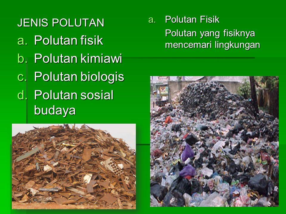 JENIS POLUTAN a.Polutan fisik b.Polutan kimiawi c.Polutan biologis d.Polutan sosial budaya a.Polutan Fisik Polutan yang fisiknya mencemari lingkungan