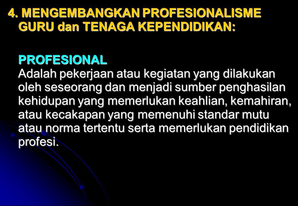 4. MENGEMBANGKAN PROFESIONALISME GURU dan TENAGA KEPENDIDIKAN: PROFESIONAL Adalah pekerjaan atau kegiatan yang dilakukan oleh seseorang dan menjadi su
