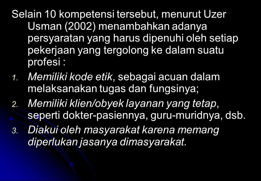 Selain 10 kompetensi tersebut, menurut Uzer Usman (2002) menambahkan adanya persyaratan yang harus dipenuhi oleh setiap pekerjaan yang tergolong ke dalam suatu profesi : 1.