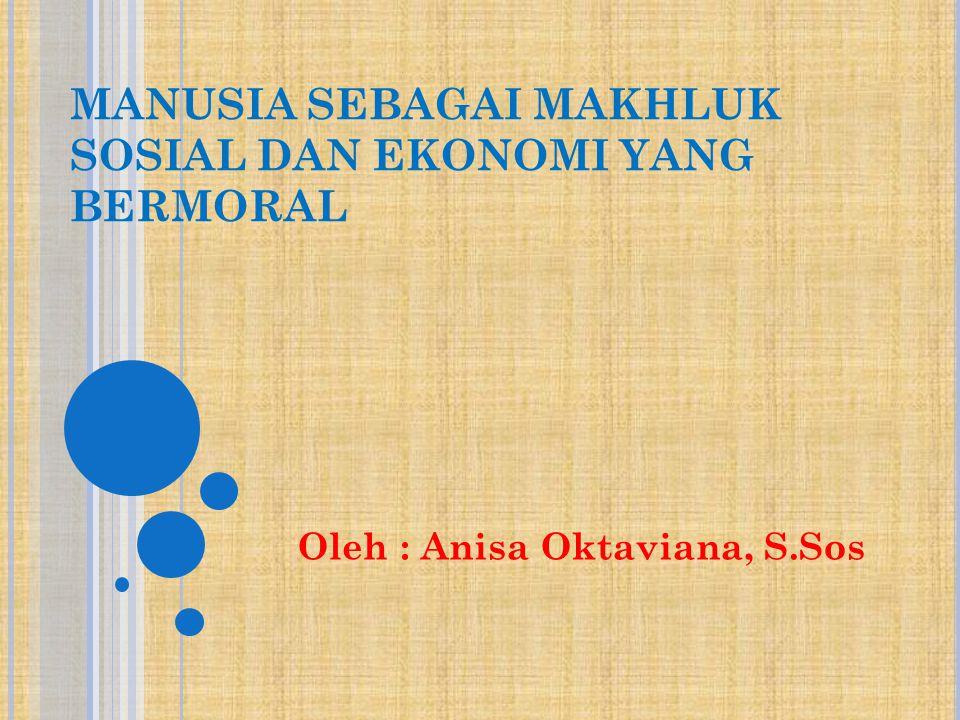 MANUSIA SEBAGAI MAKHLUK SOSIAL DAN EKONOMI YANG BERMORAL Oleh : Anisa Oktaviana, S.Sos