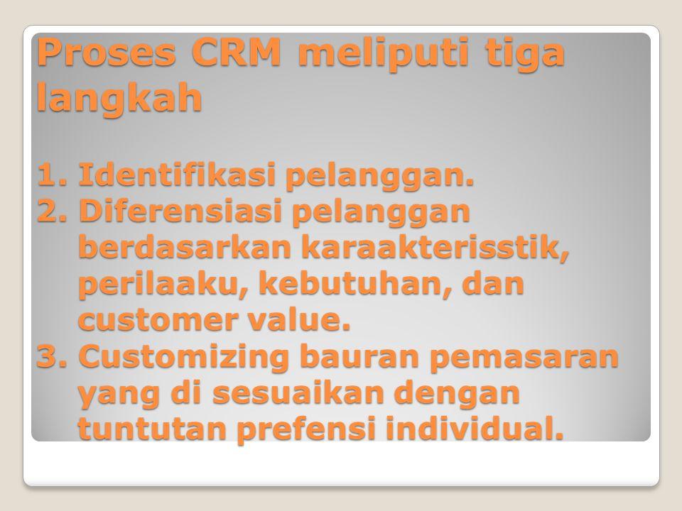 Proses CRM meliputi tiga langkah 1. Identifikasi pelanggan.