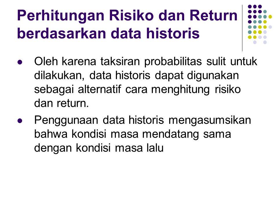 Perhitungan Risiko dan Return berdasarkan data historis Oleh karena taksiran probabilitas sulit untuk dilakukan, data historis dapat digunakan sebagai