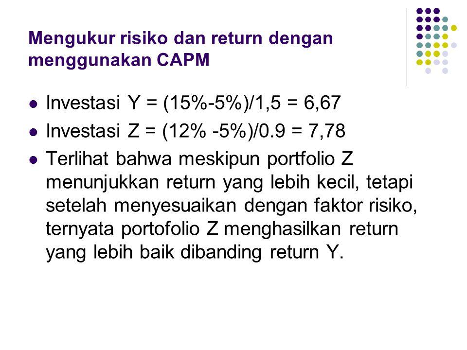 Mengukur risiko dan return dengan menggunakan CAPM Investasi Y = (15%-5%)/1,5 = 6,67 Investasi Z = (12% -5%)/0.9 = 7,78 Terlihat bahwa meskipun portfo