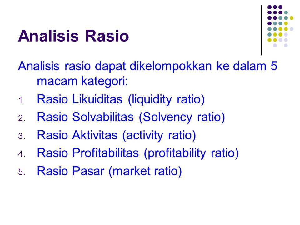 Analisis Rasio Analisis rasio dapat dikelompokkan ke dalam 5 macam kategori: 1. Rasio Likuiditas (liquidity ratio) 2. Rasio Solvabilitas (Solvency rat