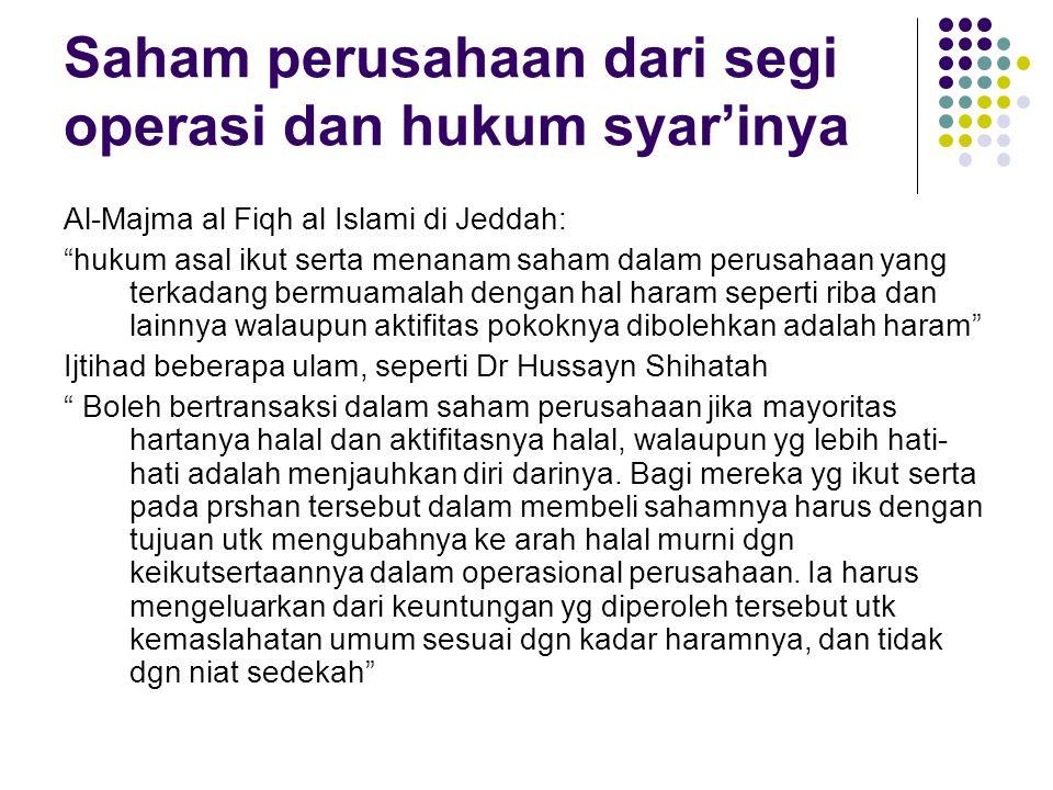 Saham perusahaan dari segi operasi dan hukum syar'inya Al-Majma al Fiqh al Islami di Jeddah: hukum asal ikut serta menanam saham dalam perusahaan yang terkadang bermuamalah dengan hal haram seperti riba dan lainnya walaupun aktifitas pokoknya dibolehkan adalah haram Ijtihad beberapa ulam, seperti Dr Hussayn Shihatah Boleh bertransaksi dalam saham perusahaan jika mayoritas hartanya halal dan aktifitasnya halal, walaupun yg lebih hati- hati adalah menjauhkan diri darinya.