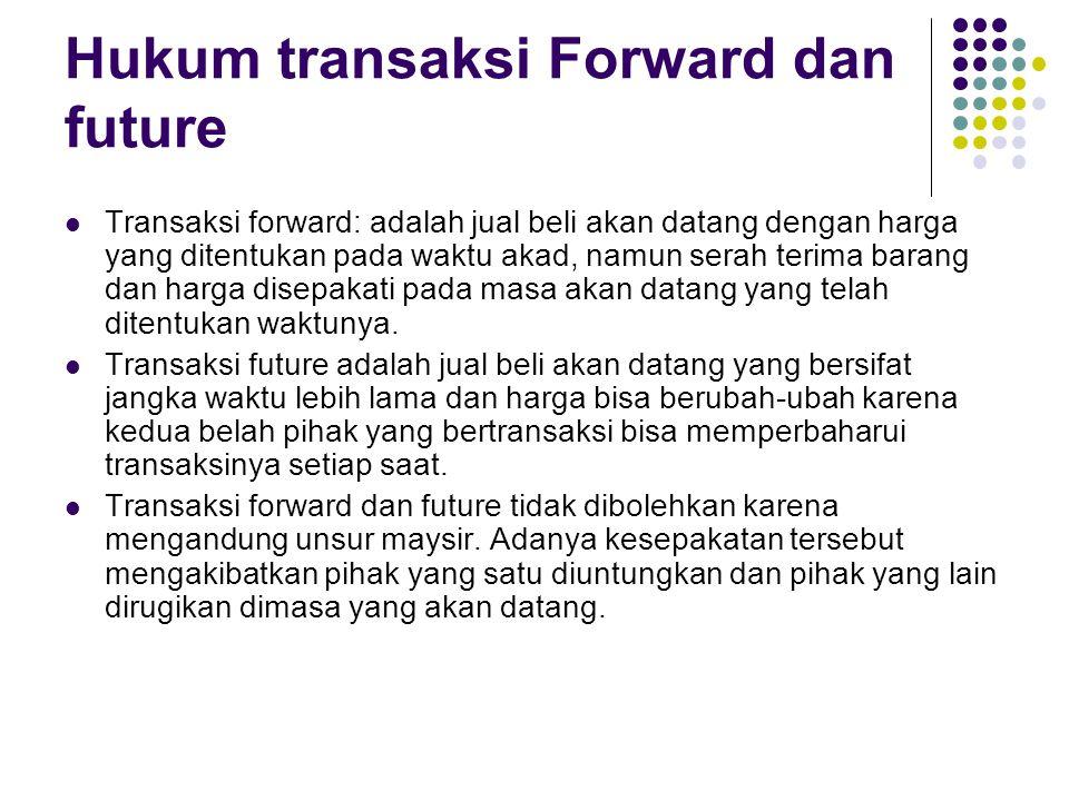 Hukum transaksi Forward dan future Transaksi forward: adalah jual beli akan datang dengan harga yang ditentukan pada waktu akad, namun serah terima barang dan harga disepakati pada masa akan datang yang telah ditentukan waktunya.