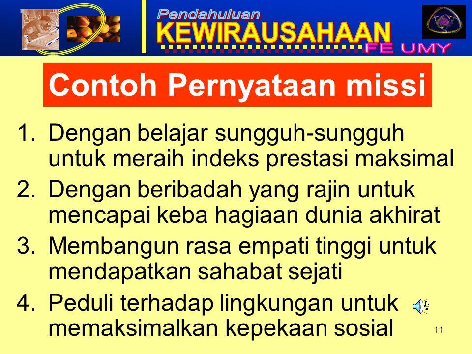11 Contoh Pernyataan missi 1.Dengan belajar sungguh-sungguh untuk meraih indeks prestasi maksimal 2.Dengan beribadah yang rajin untuk mencapai keba ha