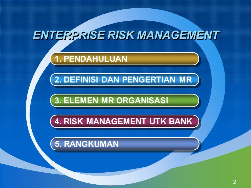 13 Enterprise Risk Management (ERM) adalah suatu proses, yang dipengaruhi oleh manajemen, board of directors, dan personel lain dari suatu organisasi, diterapkan dalam setting strategi, dan mencakup organisasi secara keseluruhan, didisain untuk mengidentifikasi kejadian potensial yang mempengaruhi suatu organisasi, mengelola risiko dalam toleransi suatu organisasi, untuk memberikan jaminan yang cukup pantas berkaitan dengan pencapaian tujuan organisasi.
