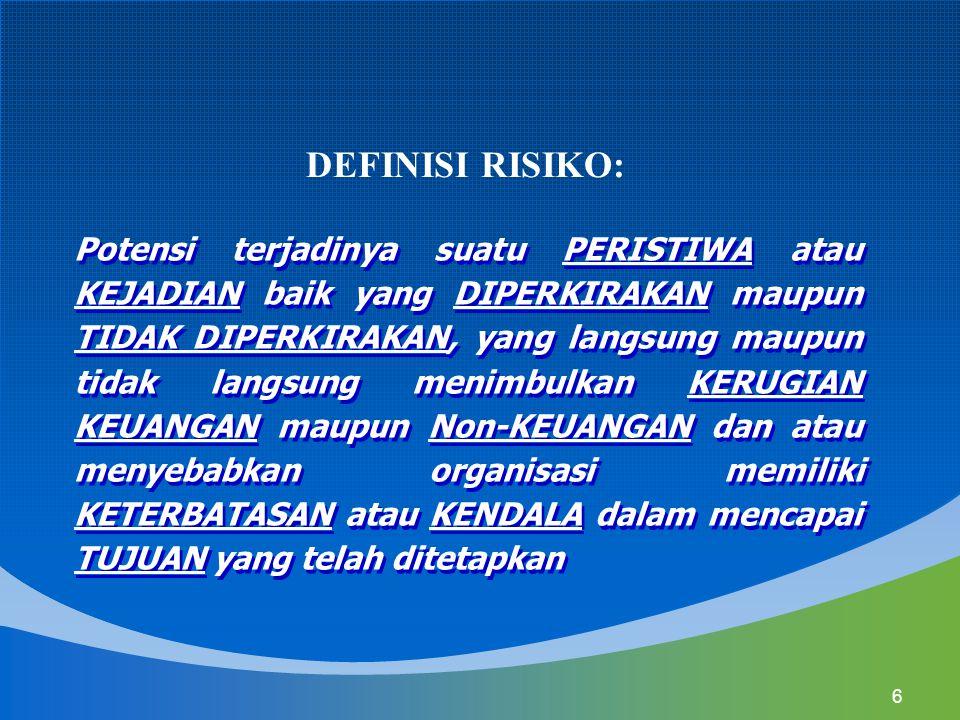 6 DEFINISI RISIKO: Potensi terjadinya suatu PERISTIWA atau KEJADIAN baik yang DIPERKIRAKAN maupun TIDAK DIPERKIRAKAN, yang langsung maupun tidak langs