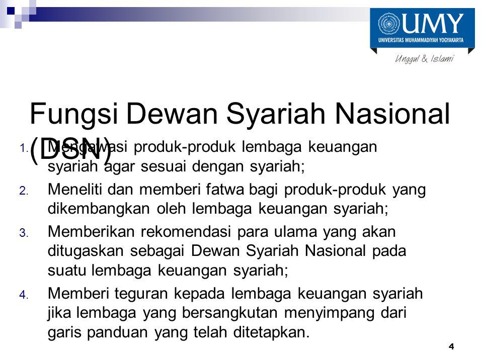Fungsi Dewan Syariah Nasional (DSN) 1. Mengawasi produk-produk lembaga keuangan syariah agar sesuai dengan syariah; 2. Meneliti dan memberi fatwa bagi
