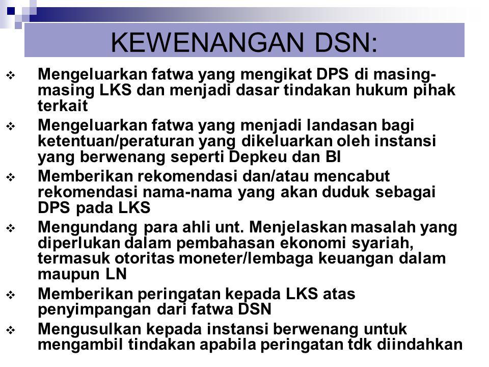 KEWENANGAN DSN:  Mengeluarkan fatwa yang mengikat DPS di masing- masing LKS dan menjadi dasar tindakan hukum pihak terkait  Mengeluarkan fatwa yang